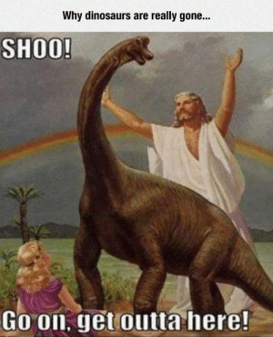 Tumblr, Blog, and Dinosaurs: Why dinosaurs are really gone...  SHOO!  Go on, get outta here srsfunny:Why Dinosaurs Are Gone