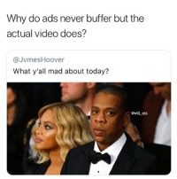 Memes, Today, and Video: Why do ads never buffer but the  actual video does?  @JvmesHoover  What y'all mad about today?  @will ent 🤔