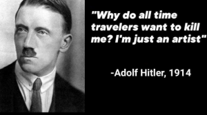 "The million dollar question: ""Why do all time  travelers want to kill  me? I'm just an artist""  -Adolf Hitler, 1914 The million dollar question"