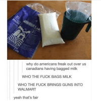 Bagged: why do americans freak out over us  canadians having bagged milk  WHO THE FUCK BAGS MILK  WHO THE FUCK BRINGS GUNS INTO  WALMART  yeah that's fair