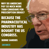 Bernie Sanders, Memes, and Canadian: WHY DO AMERICANS  PAY SO MUCH MORE  THAN CANADIANS FOR  PRESCRIPTION DRUGS?  BECAUSE THE  PHARMACEUTICAL  INDUSTRY HAS  BOUGHT THE US  CONGRESS.  BERNIE SANDERS  SAVE MAIN ST