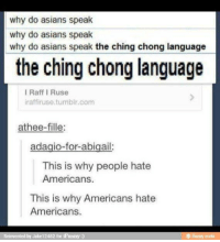 Hateness: why do asians speak  why do asians speak  why do asians speak the ching chong language  the ching chong language  I Raff I Ruse  iraffiruse tumblr com  athee-fille:  adagio-for-abigail:  This is why people hate  Americans.  This is why Americans hate  Americans.  Reinvented by Jake 12482 for  iFunny  funny mobi