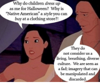 "Children, Halloween, and Native American: Why  do  children  dress up  as me for Halloween? Why is  ""Native American"" a style you can  buy at a clothing store?!  They do  not consider us a  living, breathing, diverse  culture. We are seen as  a fad; imagery that can  be manipulated and  discarded"