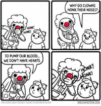 Honk! Honk!: WHY DO CLOWNS  HONK THEIR NOSES?  HONK!  HONK!  TO PUMP OUR BLOOD...  WE DON'T HAVE HEARTS.  HONK!  ONK!  HIS COMIC MADE POSSIBLE THANKS TO BRANDON DELAMP  MRLOVENSTEIN.COM Honk! Honk!