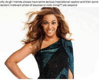 Seriously can someone explain how a random photo of Beyoncé doing something irrelevant to a caption has become a style of memes?: why do girl memes always have some serious inspirational caption and then some  random irrelevant photo of beyonce or nicki minaj?? pls respond Seriously can someone explain how a random photo of Beyoncé doing something irrelevant to a caption has become a style of memes?