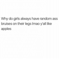 I swear yo..😂😂😂: Why do girls always have random ass  bruises on their legs Imao y'all like  apples I swear yo..😂😂😂