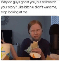 Bitch, Ghost, and Watch: Why do guys ghost you, but still watch  your story? Like bitch u didn't want me,  stop looking at me