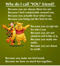 """Comfortable, Memes, and 🤖: Why do I call """"YOU"""" friend?  Because you are always there for me.  Because I feel comfortable around you.  Because you actually hear what i say.  Because you bring out the best in me.  Because you accept me  for who I am.  Because you are not  afraid to tell it like it is.  Because you make  me  smile.  Because you are down  MEDIAWEBAPPs.com  to earth.  Because you make me feel loved.  Because we have so much fun together."""