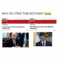 Tumblr, Bbc, and Dig: WHY DO I FIND THIS SO FUNNY  BBC n son  BBC n  NEWS  NEWS  UK Wand  US & Canada  US & Canada  Donald Trump: 'We will build Mexico  We will dig a tunnel, says Mexican  border wall  president are you guys dead or do you just not like commenting - liking. what happened. you should like some posts so you can see the future ones