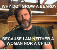Nick Offerman is really able to drive home the point: WHY DO I GROW A BEARD?  BECAUSE I AM NEITHER A  WOMAN NOR A CHILD Nick Offerman is really able to drive home the point