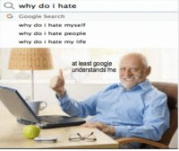 Google, Memes, and Google Search: why do i hate  OG Google Search  why do i hate myself  why do i hate people  why do  i hate my life  at least google  understands me