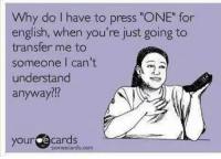 "MISS T: Why do I have to press ""ONE"" for  english, when you're just going to  transfer me to  someone I can't  understand  anyway?!?  your  e cards  some ecards.com MISS T"