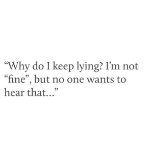 """hear that: """"Why do I keep lying? I'm not  """"fine"""", but no one wants to  hear that..."""""""