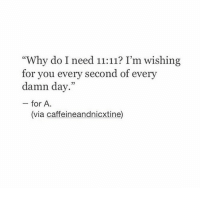 """Via, Day, and Why: """"Why do I need 11:11? I'm wishing  for you every second of every  damn day.""""  for A  (via caffeineandnicxtine)"""
