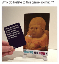Amazon, Funny, and Kylie Jenner: Why do I relate to this game so much?  When you realize  you just watched  Kylie Jenner  make a pancake  on Snapchat for  15 minutes  tho  WHAT DO YOU MEME? If you don't have @whatdoyoumeme yet, cop now on Amazon.com-Amazon.ca (Link In Bio).