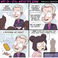 Hot Pockets, Memes, and Buzzfeed: WHy Do I STILL WATCH THIS SHOW  ADAM ELLIS BUzzFEED  THIS WEEKS  GOOD  CHALLENGE IS  Y  MORNING  SPONSORED  DESIGNERS!  By HOT POCKETS!  YOUR GARMENTS  MUST BE MADE  ENTIRELY OF  HOT POCKETS!  A  AND THE WINNER  WILL RECEIVE.  HAVE TO WIN THIS CHALLENGE! THAT  A PEPPERONI HOT POCKET!  PRIZE COULD TOTALLY CHANGE MY LIFE.  PROJECT RUNWAY  26  EGG DESIGNER