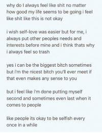 Memes, Selfishness, and 🤖: why do l always feel like shit no matter  how good my life seems to be going i feel  like shit like this is not okay  i wish self-love was easier but for me, i  always put other peoples needs and  interests before mine and i think thats why  i always feel so trash  yes i can be the biggest bitch sometimes  but i'm the nicest bitch you'll ever meet if  that even makes any sense to you  but i feel like i'm done putting myself  second and sometimes even last when it  comes to people  like people its okay to be selfish every  once in a while who can relate? 😞