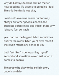 Bitch, Life, and Love: why do l always feel like shit no matter  how good my life seems to be going i feel  like shit like this is not okay  i wish self-love was easier but for me, i  always put other peoples needs and  interests before mine and i think thats why  i always feel so trash  yes i can be the biggest bitch sometimes  but i'm the nicest bitch you'll ever meet if  that even makes any sense to you  but i feel like i'm done putting myself  second and sometimes even last when it  comes to people  like people its okay to be selfish every  once in a while who can relate? 😞