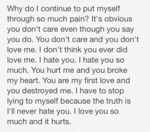 Life, Love, and I Love You: Why do l continue to put myself  through so much pain? It's obvious  you don't care even though you say  you do. You don't care and you don't  love me. I don't think you ever did  love me. I hate you. I hate you so  much. You hurt me and you broke  my heart. You are my first love and  you destroyed me. I have to stop  lying to myself because the truth is  l'll never hate you. T love you so  much and it hurts. I love you so much it hurts  Follow for more relatable love and life quotes!!