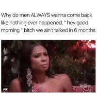 "Lmaooooo: Why do men ALWAYS wanna come back  like nothing ever happened. ""hey good  morning "" bitch we ain't talked in 6 months  GIF Lmaooooo"