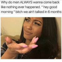 "Bitch, Good Morning, and Good: Why do men ALWAYS wanna come back  like nothing ever happened. ""hey good  morning"" bitch we ain't talked in 6 months"