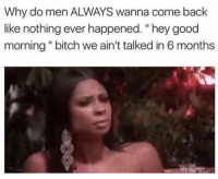 """Good, Girl Memes, and Back: Why do men ALWAYS wanna come back  like nothing ever happened. """"hey good  morning""""bitch we ain't talked in 6 months DO NOT MESSAGE ME MERRY XMAS IF YOURE MY X"""