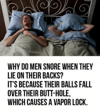 Dank, 🤖, and Hole: WHY DO MEN SNORE WHEN THEY  LIE ON THEIR BACKS?  IT'S BECAUSE THEIR BALLS FALL  OVER THEIR BUTT-HOLE,  WHICH CAUSES A VAPORLOCK It's SCIENCE, ladies!