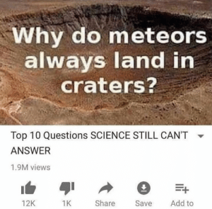 blunt-science:  Some things just can't be explained by Science.⠀: Why do meteors  always land in  craters?  Top 10 Questions SCIENCE STILL CAN'T  ANSWER  1.9M views  Add to  Share  Save  12K blunt-science:  Some things just can't be explained by Science.⠀