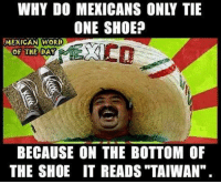 """Mexican Word of the Day: WHY DO MEXICANS ONLY TIE  ONE SHOE?  MEXICAN WORD  OF THE DAY  BECAUSE ON THE BOTTOM OF  THE SHOE IT READS, """"TAIWAN"""""""