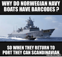 Navy: WHY DO NORWEGIAN NAVY  BOATS HAVE BARCODES?  SO WHEN THEY RETURN TO  PORT THEY CAN SCANDINAVIAN.  @george_von_asgard