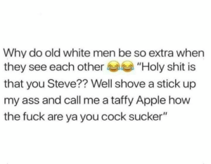 "Apple, Ass, and Reddit: Why do old white men be so extra when  they see each other  ""Holy shit is  that you Steve?? Well shove a stick up  my ass and call me a taffy Apple how  the fuck are ya you cock sucker"" Stevvvoooooooooo"