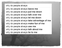 Tumblr, Blog, and Http: why do people always  why do people always leave me  why do people always put me down  why do people always talk over me  why do people always let me down  why do people always take advantage of me  why do people always make fun of me  why do people always use me  why do people always talk about me  why do people always lie to me a–t–m–o–s–p–h–e–r–e: (a—t—m—o—s—p—h—e—r—e)