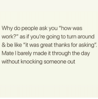 "Be Like, Memes, and Work: Why do people ask you ""how was  work?"" as if you're going to turn around  & be like ""it was great thanks for asking""  Mate l barely made it through the day  without knocking someone out What a stupid question 😒 Follow my bff @thespeckyblonde @thespeckyblonde @thespeckyblonde @thespeckyblonde"