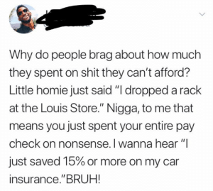 "Why can't we ""brag"" about saving?: Why do people brag about how much  they spent on shit they can't afford?  Little homie just said ""I dropped a rack  at the Louis Store."" Nigga, to me that  means you just spent your entire pay  check on nonsense. I wanna hear ""I  just saved 15% or more on my car  insurance.""BRUH! Why can't we ""brag"" about saving?"