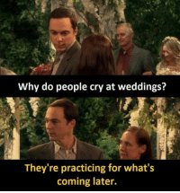 Crying: Why do people cry at weddings?  They're practicing for what's  coming later.