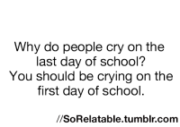 Last Day Of School: Why do people cry on the  last day of school?  You should be crying on the  first day of school  SoRelatable.tumblr.com