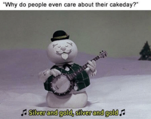 """Cake day meme. Cake day meme.: """"Why do people even care about their cakeday?""""  A Silver and gold, silver and gold Cake day meme. Cake day meme."""