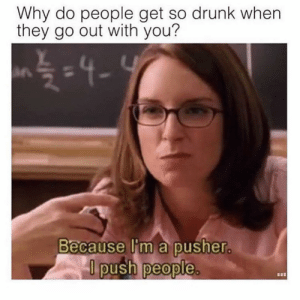 Drunk, Funny, and Memes: Why do people get so drunk when  they go out with you?  in  Because l'm a pusher  push people  0 sorry not sorry