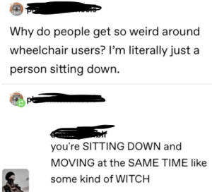 Weird, Time, and Witch: Why do people get so weird around  wheelchair users? I'm literally just a  person sitting down.  you're SITTING DOWN and  MOVING at the SAME TIME like  some kind of WITCH Witch craft i say