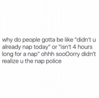 "Be Like, Police, and Today: why do people gotta be like ""didn't u  already nap today"" or ""isn't 4 hours  long for a nap"" ohhh sooOorry didn't  realize u the nap police"