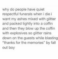 "Sounds fucking lit I'm down!: why do people have quiet  respectful funerals when i die i  want my ashes mixed with glitter  and packed tightly into a coffin  and then they blow up the coffin  with explosives so glitter rains  down on the guests while blasting  ""thanks for the memories"" by fall  out boy  CE Sounds fucking lit I'm down!"