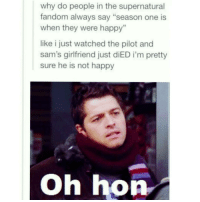 """Memes, 🤖, and Hon: why do people in the supernatural  fandom always say """"season one is  when they were happy  like i just watched the pilot and  sam's girlfriend just diED i'm pretty  sure he is not happy  Oh hon Ahahhaah"""