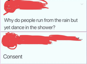 Run, Shower, and Rain: Why do people run from the rain but  yet dance in the shower?  Consent Consent