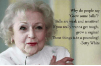 """betty white: Why do people say  """"Grow some balls  Balls are weak and sensitive!  If you really wanna get tough,  grow a vagina!  Those things take a pounding!  -Betty White"""