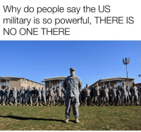Military: Why do people say the US  military is so powerful, THERE IS  NO ONE THERE
