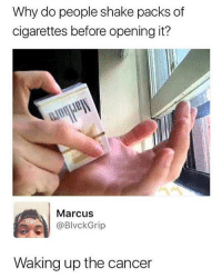 Funny, Memes, and Cancer: Why do people shake packs of  cigarettes before opening it?  Marcus  @BlvckGrip  Waking up the cancer this is so funny i think ive posted it 3 times ever