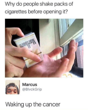 Wake up cancer: Why do people shake packs of  cigarettes before opening it?  Marcus  @BlvckGrip  Waking up the cancer Wake up cancer