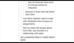 Teacher, Wikipedia, and Best: why do teachers have such  an intense hatred for  wikipedia  because it does their job better  than them  my history teacher used to mess  with wikipedia when he gave us  assignments  half my class had essays about  how hitler was secretly in a  relationship with stalin  IM LAUGHING REALLY HARD RIGHT  NOW Best teacher