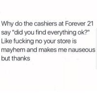 """Lmaoo 😂😂😂😂😂😂 🔥 Follow Us 👉 @latinoswithattitude 🔥 latinosbelike latinasbelike latinoproblems mexicansbelike mexican mexicanproblems hispanicsbelike hispanic hispanicproblems latina latinas latino latinos hispanicsbelike: Why do the cashiers at Forever 21  say """"did you find everything ok?""""  Like fucking no your store is  mayhem and makes me nauseous  but thanks Lmaoo 😂😂😂😂😂😂 🔥 Follow Us 👉 @latinoswithattitude 🔥 latinosbelike latinasbelike latinoproblems mexicansbelike mexican mexicanproblems hispanicsbelike hispanic hispanicproblems latina latinas latino latinos hispanicsbelike"""