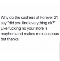 """Fucking, Memes, and Forever: Why do the cashiers at Forever 21  say """"did you find everything ok?""""  Like fucking no your store is  mayhem and makes me nauseous  but thanks Lmaoo 😂😂😂😂😂 🔥 Follow Us 👉 @latinoswithattitude 🔥"""